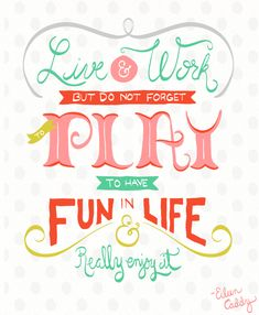 Live + work, but do not forget to play, to have fun in life and really enjoy it ~ Eileen Caddy.