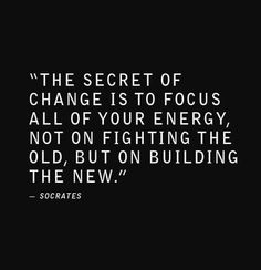 """""""The secret of change is to focus all of our energy, not on fighting the old, but on building the new."""" ~Socrates"""