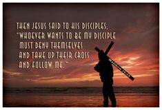 """Matthew 16:24...""""My disciples must deny themselves and take up their cross."""""""