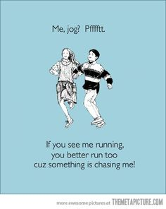 I've always said...the only time you'll Ever see me run is if I'm being chased!