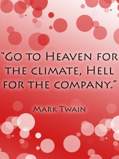 Go to heaven for the climate, hell for the company. -Mark Twain