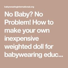 No Baby?  No Problem!  How to make your own inexpensive weighted doll for babywearing education. – Babywearing International