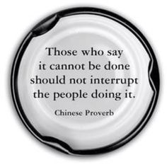 Those who say it cannot be done should not interrupt the people doing it. Chinese proverb