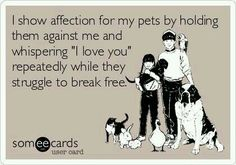 I totally smother my pets lol