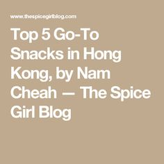 Top 5 Go-To Snacks in Hong Kong, by Nam Cheah — The Spice Girl Blog