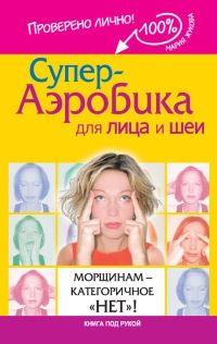"""Книга Супер-аэробика для лица и шеи. Морщинам - категоричное """"НЕТ""""!"""