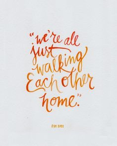 We're all just walking each other home! Aaaahhh... so true, so true!