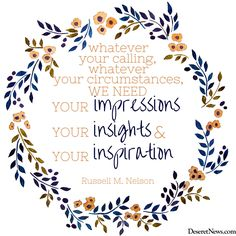 """President Russell M. Nelson: """"Whatever your calling, whatever your circumstances, we need your impressions, your insights, and your inspiration."""" #ldsconf #lds #quotes"""