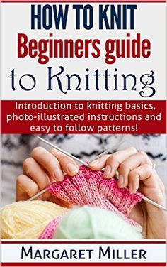 How to Knit: Beginners guide to Knitting: Introduction to knitting basics, photo-illustrated instructions and easy to follow patterns. (How to Knit, the complete Miller Series Book 1) - Kindle edition by Margaret Miller. Crafts, Hobbies & Home Kindle eBooks @ Amazon.com.