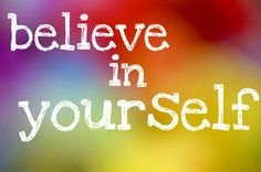 Believe in yourself - rePinned by ohhowsheblooms.com
