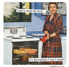 I don't mind the heat. It's the kitchen I can't stand.