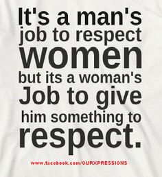 Excuse you- the fact that we are a human being doesn't  deserve respect, that we've been drawn the short stick for us, that we have to fight for respect and are still being told we are not worth respecting- oh and one more thing it's everybody's* job to respect everybody* stop gendering human decency