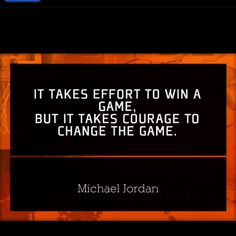 It takes COURAGE to change the game - Michael Jordan