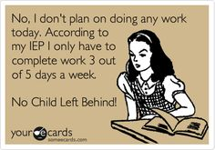 No, I dont plan on doing any work today. According to my IEP I only have to complete work 3 out of 5 days a week.
