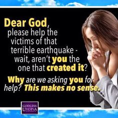 Atheism, Religion, God is Imaginary, Prayer, Death. Dear god, please help the victims of that terrible earthquake - wait, aren't YOU the one that CREATED IT? WHY are we asking YOU for help? THIS MAKES NO SENSE.