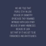 """""""We are told that people stay in love because of chemistry, or because they remain intrigued with each other, because of many kindnesses, because of luck. But part of it has got to be forgiveness and gratefulness."""" — Ellen Goodman Quotes"""