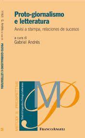 Proto-giornalismo e letteratura : avvisi a stampa, relaciones de sucesos / a cura di Gabriel Andrés ; presentazione di Giuseppina Ledda