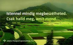 Hálát adok a mai napért. Ugye tudod, hogy Istennel mindig megbeszélheted? Közelebb van hozzád, mint a saját lélegzeted. Bármerre mész, bármit teszel, elérheted. Csak halld meg, amit mond. Igen, jól hallod. Ő nem téved... Így szeretlek, Élet! Köszönöm. Szeretlek ❤️  ⚜ Ho'oponoponoWay Magyarország ⚜ www.HooponoponoWay.hu