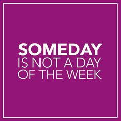 ~someday is not a day of the week~