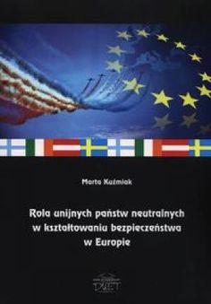 Rola unijnych państw neutralnych w kształtowaniu bezpieczeństwa w Europie / Marta Kuźmiak. -- Łysomice ;  Toruń :  Dom Wydawniczy DUET,  2013.