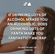 If drinking lots of alcohol makes you an alcoholic, does drinking lots of fanta make you fantastic?