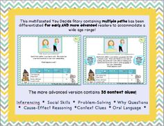 "As your students choose their own path in this illustrated ""You Decide"" story, they will work on inferencing, vocabulary, social skills & more! With 2 reading levels and 35 context clues, this kid-friendly packet of over 45 pages is sure to bring critical inferential and language skills to life!"