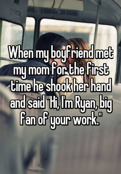 """When my boyfriend met my mom for the first time he shook her hand and said """"Hi, I'm Ryan, big fan of your work."""""""