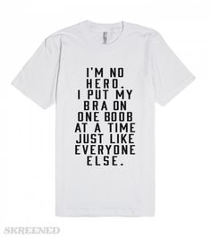 Put My Bra On One Boob At A Time | I'm No Hero. I Put My Bra On One Boob At A Time Just like Everyone Else. If you laugh at or relate to Tina Blecher then this shirt belongs to you. Perfect to wear while staying in and being a couch potato. #Skreened