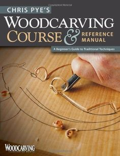 Chris Pye's Woodcarving Course & Reference Manual: A Beginner's Guide to Traditional Techniques (Woodcarving Illustrated Books) by Chris Pye