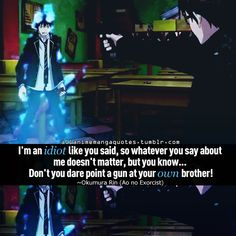 """Im an idiot like you said, so whatever you say about me doesnt matter, but you know... dont you dare point your gun at your own brother."" - Rin Okumura"