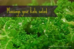 massage your kale salad. Always wanted to know what to do with kale.