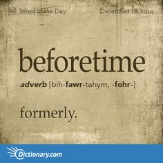 Dictionary.com's Word of the Day - beforetime - Archaic. formerly.