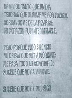"""""""I have lived so much that someday  they will have to forget me forcibly,  rubbing me off the blackboard.  My heart was endless.     But because I ask for silence,  never think I am going to die.  The opposite is true.  It happens I am going to live –     to be, and to go on being."""" - Pablo Neruda"""