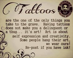 Tattoos are art!  One of the only things we take to the grave...