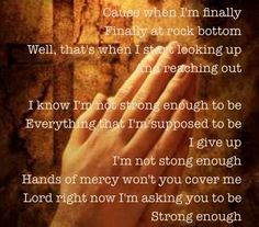 Matthew West -Strong Enough -- I went through some hard times, and this song took on such meaning for me.
