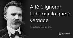 A fé é ignorar tudo aquilo que é verdade. — Friedrich Nietzsche
