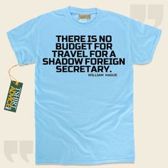 There is no budget for travel for a Shadow Foreign Secretary.-William Hague This amazing  quotes tshirt  doesn't go out of style. We recommend memorable  quotation tops ,  words of wisdom t-shirts ,  belief shirts , as well as  literature t-shirts  in admiration of superb novelists,... - http://www.tshirtadvice.com/william-hague-t-shirts-there-is-no-wisdom-tshirts/