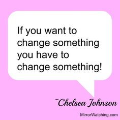 If you want to change something you have to change something! ~Chelsea Johnson | http://www.mirrorwatching.com/2015/03/meet-amazing-chelsea.html