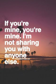 If you're mine, you're mine. I'm not sharing you with anyone else.  I wish you were mine.  Maybe one day.