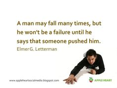A man may fall many times, but he won't be a failure until he says that someone pushed him.Elmer G. Letterman