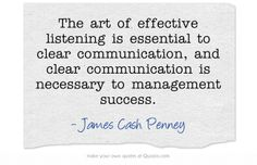 The art of effective listening is essential to clear communication, and clear communication is necessary to management success.