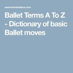 Ballet Terms A To Z - Dictionary of basic Ballet moves