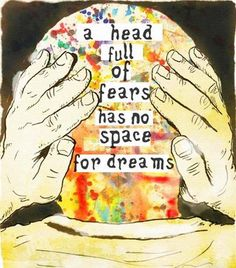 a head full of fears has no space for dreams; I like this quote for a tattoo