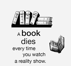A book dies every time you watch a reality show.