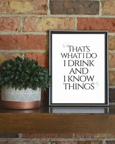 That's what I do - I drink and I know things Game of thrones quote #printable, #Gameofthrones #quote #wall #print, #TyrionLannister #quotes #funny #prints, #Humor #wallart #livingroom #livingroomideas #livingroomdecor #livingroomgoals