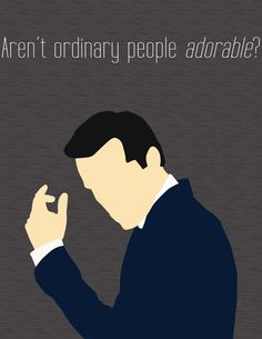"This quote sort of proves how Moriarty is the anti-Doctor... The Doctor knows that us ""ordinary"" people run the world, and that each and every one of us mean something. Moriarty thinks himself to be above them."