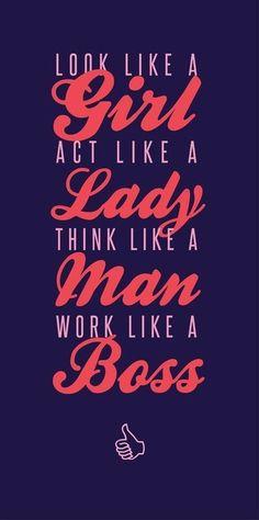 Look like a girl, act like a lady, think like a  man, work like a boss.