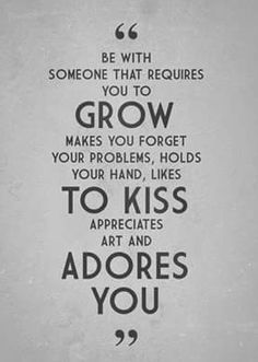 """""""Be with somone that requires you to grow makes you forget your problems, holds your hand, likes to kiss appreciates art and adores you"""""""