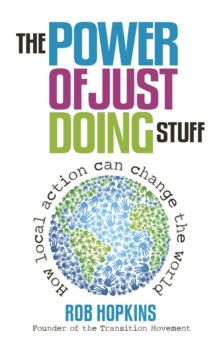 The Power of Just Doing Stuff : How Local Action Can Change the World by Rob Hopkins (9780857841179) | hive.co.uk