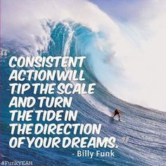 Consistent Action Will Tip The Scale and Turn The Tide In The Direction of Your Dream ~~ Billy Funk Yes ... that really makes sense.
